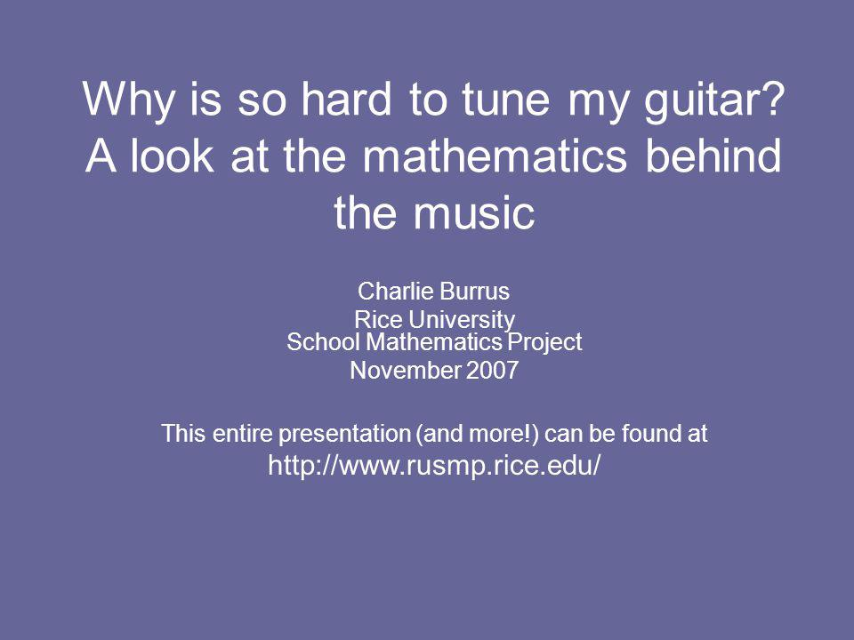 Why is so hard to tune my guitar? A look at the mathematics behind the music Charlie Burrus Rice University School Mathematics Project November 2007 T