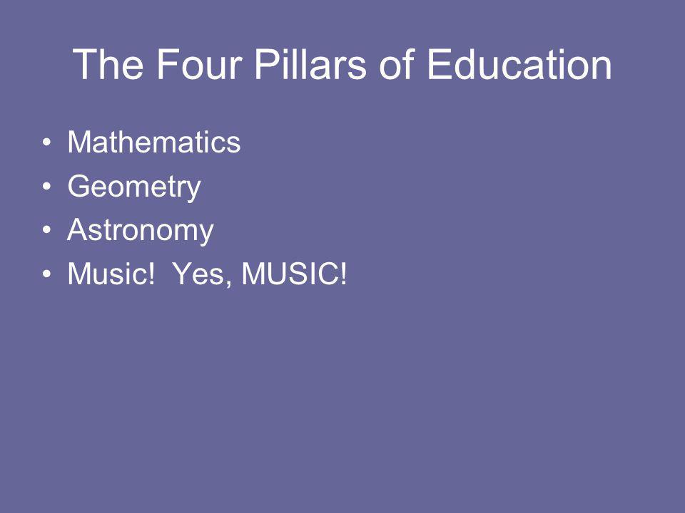 The Four Pillars of Education Mathematics Geometry Astronomy Music! Yes, MUSIC!