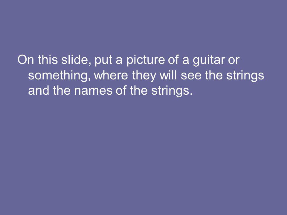 On this slide, put a picture of a guitar or something, where they will see the strings and the names of the strings.