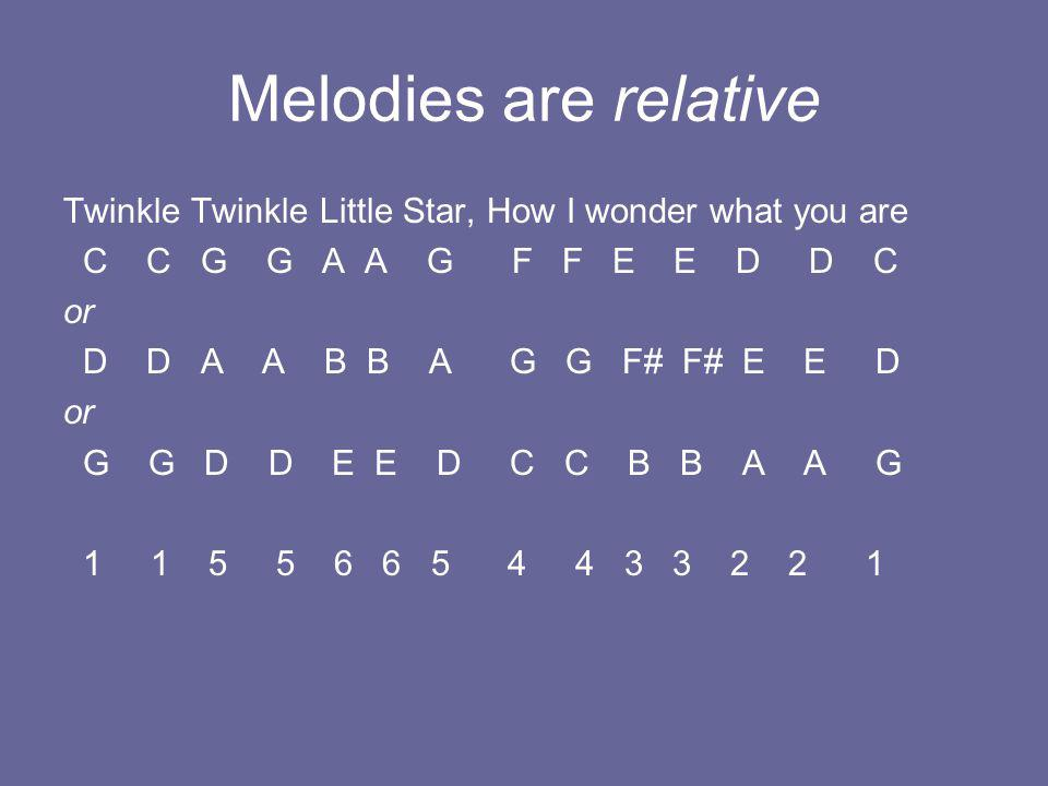 Melodies are relative Twinkle Twinkle Little Star, How I wonder what you are C C G G A A G F F E E D D C or D D A A B B A G G F# F# E E D or G G D D E