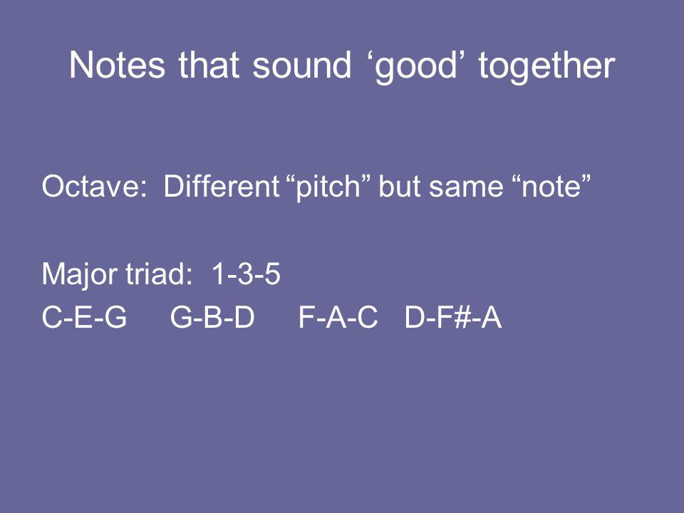 Notes that sound 'good' together Octave: Different pitch but same note Major triad: 1-3-5 C-E-G G-B-D F-A-C D-F#-A