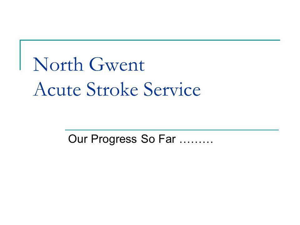 North Gwent Acute Stroke Service Our Progress So Far ………