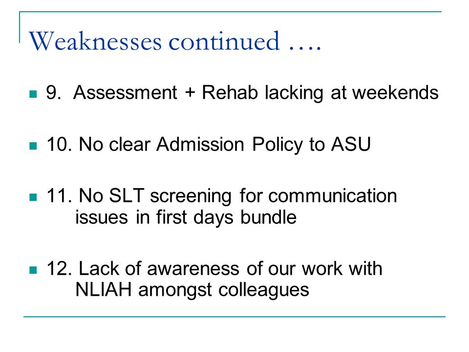 Weaknesses continued …. 9. Assessment + Rehab lacking at weekends 10.
