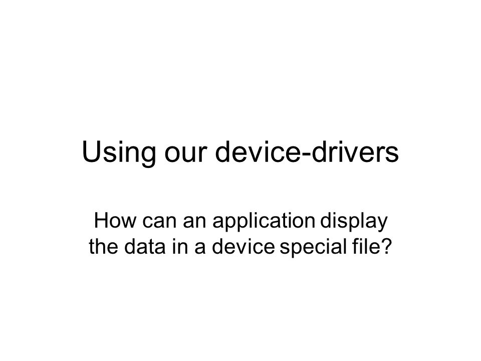 Using our device-drivers How can an application display the data in a device special file