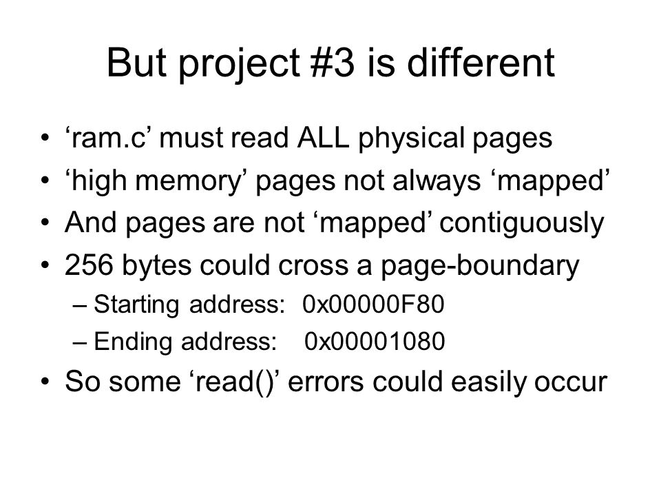 But project #3 is different 'ram.c' must read ALL physical pages 'high memory' pages not always 'mapped' And pages are not 'mapped' contiguously 256 bytes could cross a page-boundary –Starting address: 0x00000F80 –Ending address:0x00001080 So some 'read()' errors could easily occur