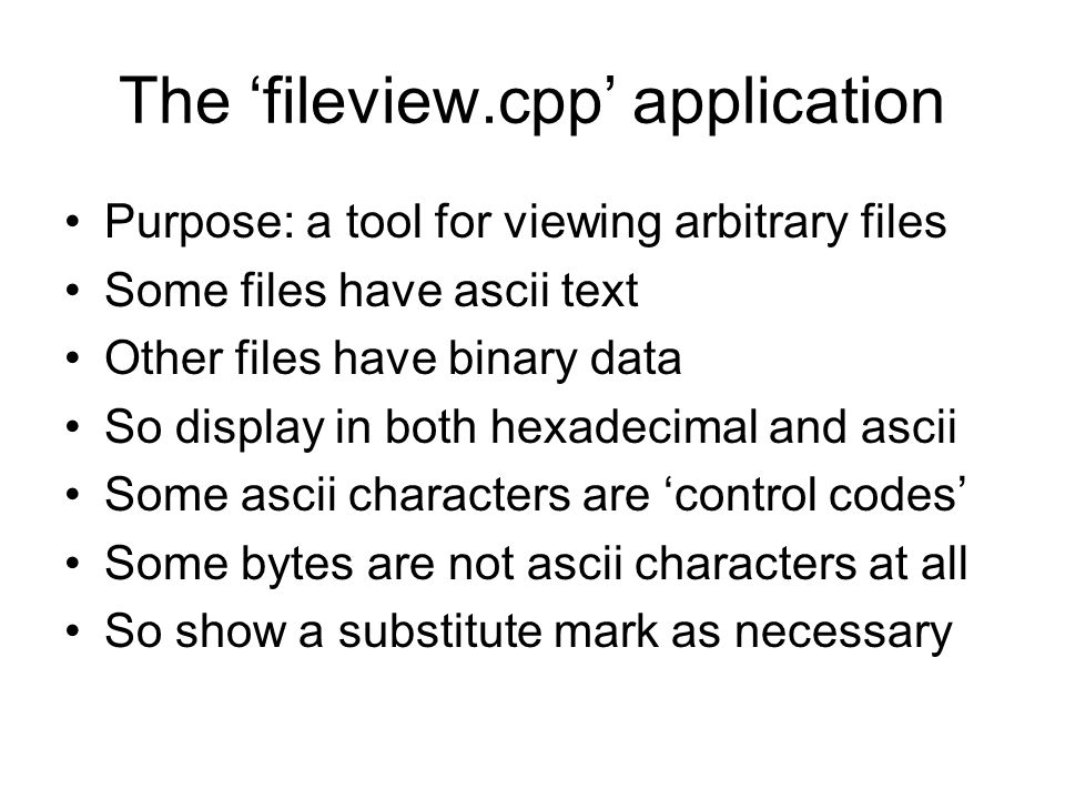 The 'fileview.cpp' application Purpose: a tool for viewing arbitrary files Some files have ascii text Other files have binary data So display in both hexadecimal and ascii Some ascii characters are 'control codes' Some bytes are not ascii characters at all So show a substitute mark as necessary