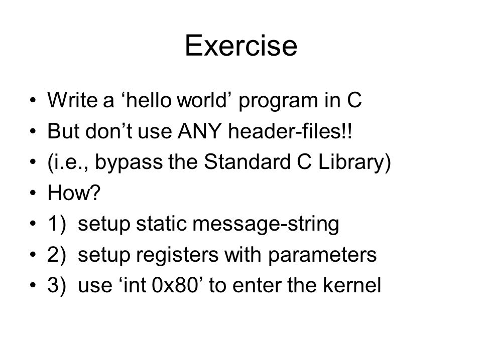 Exercise Write a 'hello world' program in C But don't use ANY header-files!.