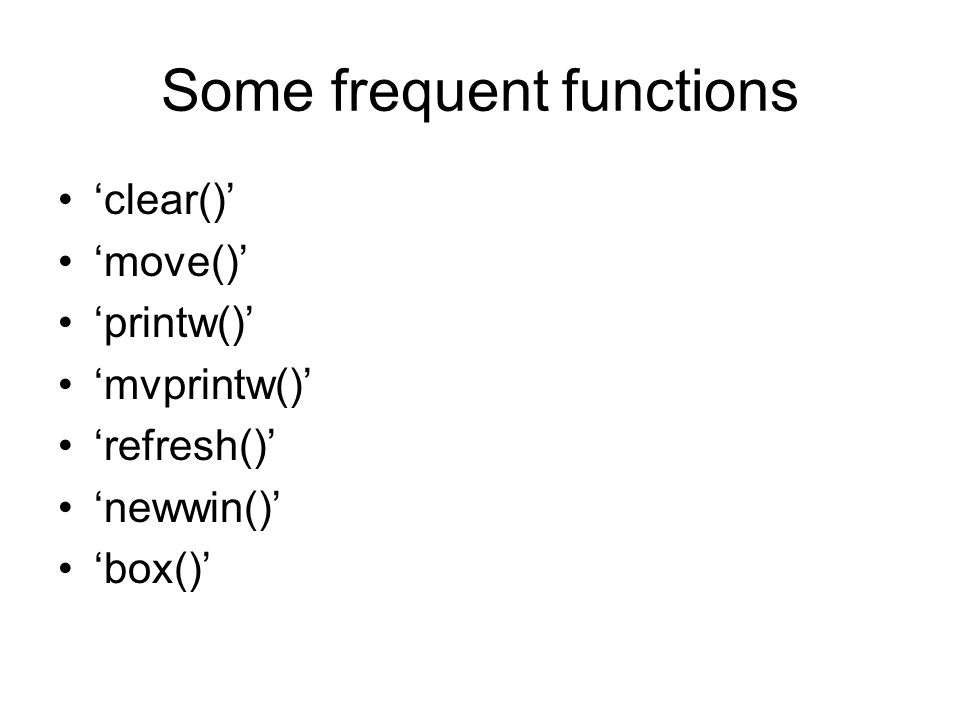 Some frequent functions 'clear()' 'move()' 'printw()' 'mvprintw()' 'refresh()' 'newwin()' 'box()'