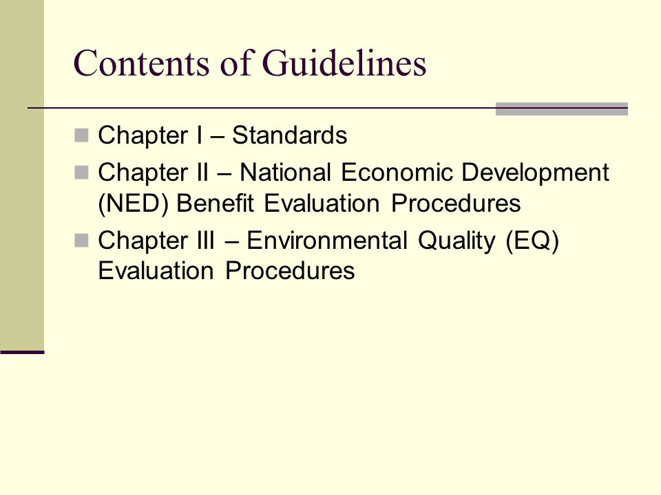 Contents of Guidelines Chapter I – Standards Chapter II – National Economic Development (NED) Benefit Evaluation Procedures Chapter III – Environmental Quality (EQ) Evaluation Procedures