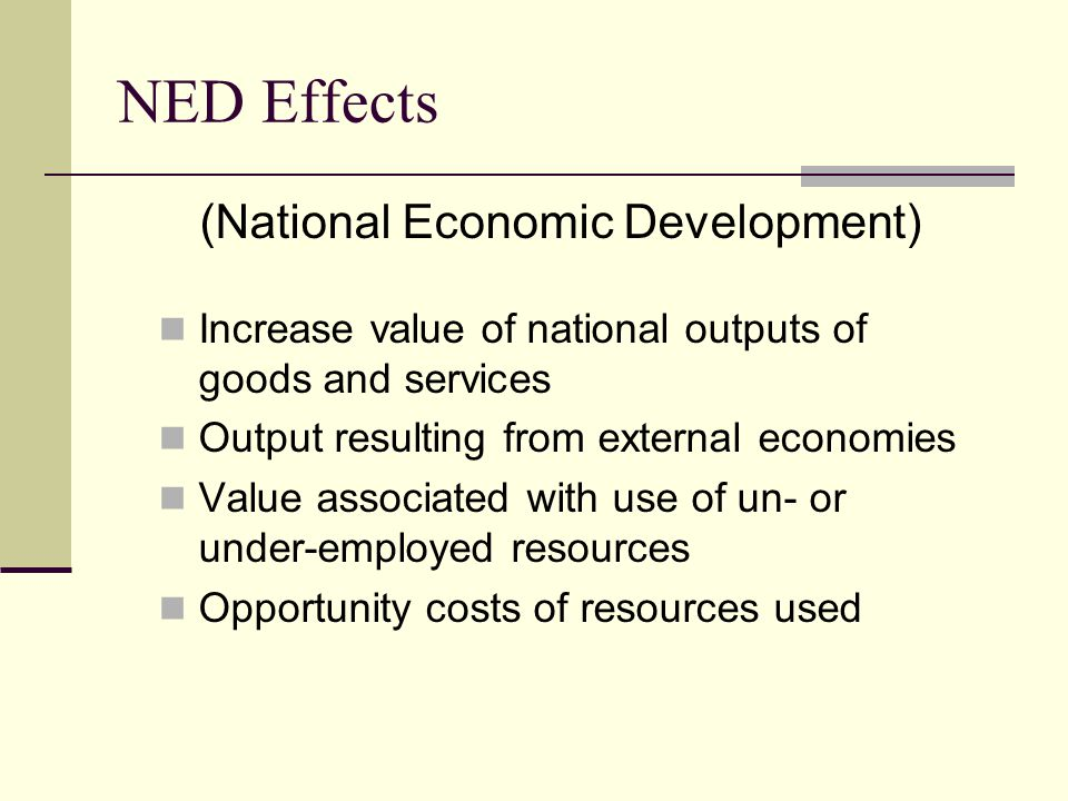 NED Effects (National Economic Development) Increase value of national outputs of goods and services Output resulting from external economies Value associated with use of un- or under-employed resources Opportunity costs of resources used