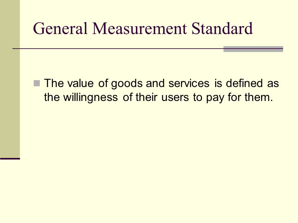 General Measurement Standard The value of goods and services is defined as the willingness of their users to pay for them.