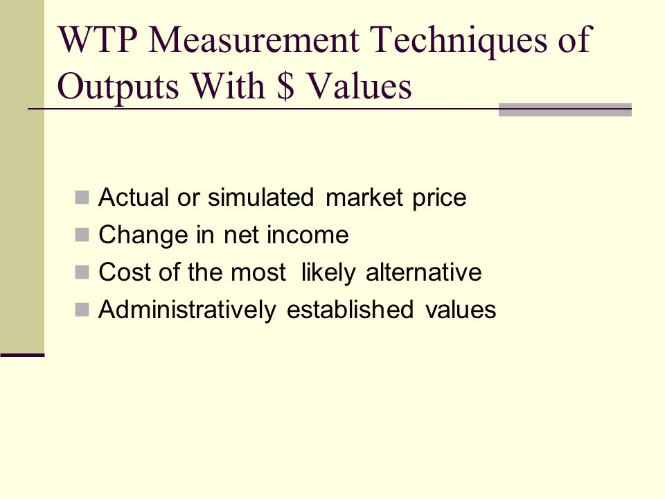 WTP Measurement Techniques of Outputs With $ Values Actual or simulated market price Change in net income Cost of the most likely alternative Administratively established values