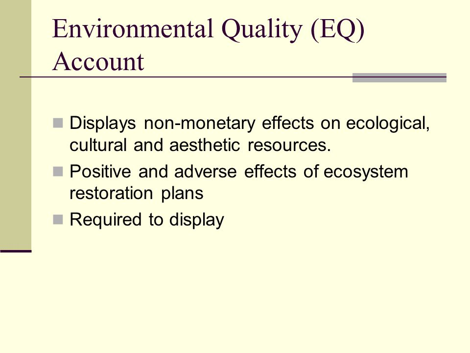 Environmental Quality (EQ) Account Displays non-monetary effects on ecological, cultural and aesthetic resources.