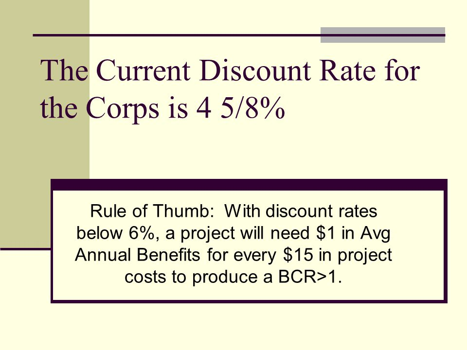 The Current Discount Rate for the Corps is 4 5/8% Rule of Thumb: With discount rates below 6%, a project will need $1 in Avg Annual Benefits for every $15 in project costs to produce a BCR>1.