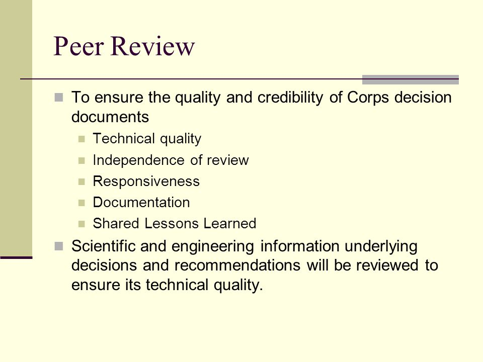 Peer Review To ensure the quality and credibility of Corps decision documents Technical quality Independence of review Responsiveness Documentation Shared Lessons Learned Scientific and engineering information underlying decisions and recommendations will be reviewed to ensure its technical quality.