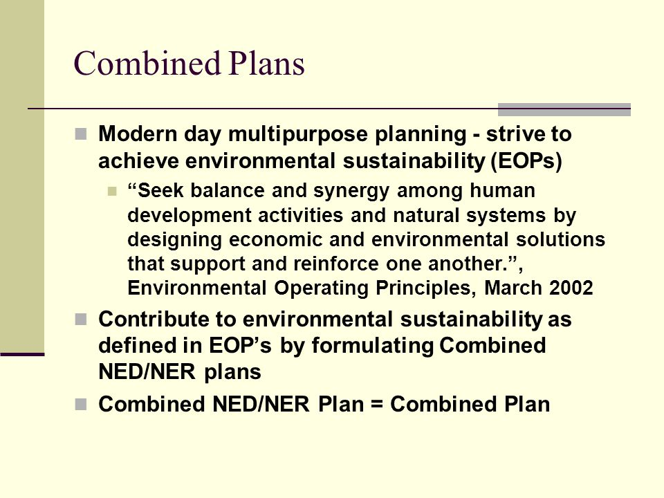 Combined Plans Modern day multipurpose planning - strive to achieve environmental sustainability (EOPs) Seek balance and synergy among human development activities and natural systems by designing economic and environmental solutions that support and reinforce one another. , Environmental Operating Principles, March 2002 Contribute to environmental sustainability as defined in EOP's by formulating Combined NED/NER plans Combined NED/NER Plan = Combined Plan