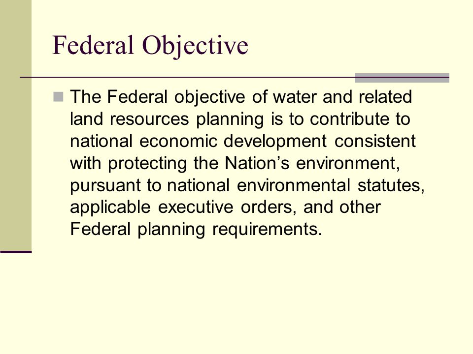 Federal Objective The Federal objective of water and related land resources planning is to contribute to national economic development consistent with protecting the Nation's environment, pursuant to national environmental statutes, applicable executive orders, and other Federal planning requirements.