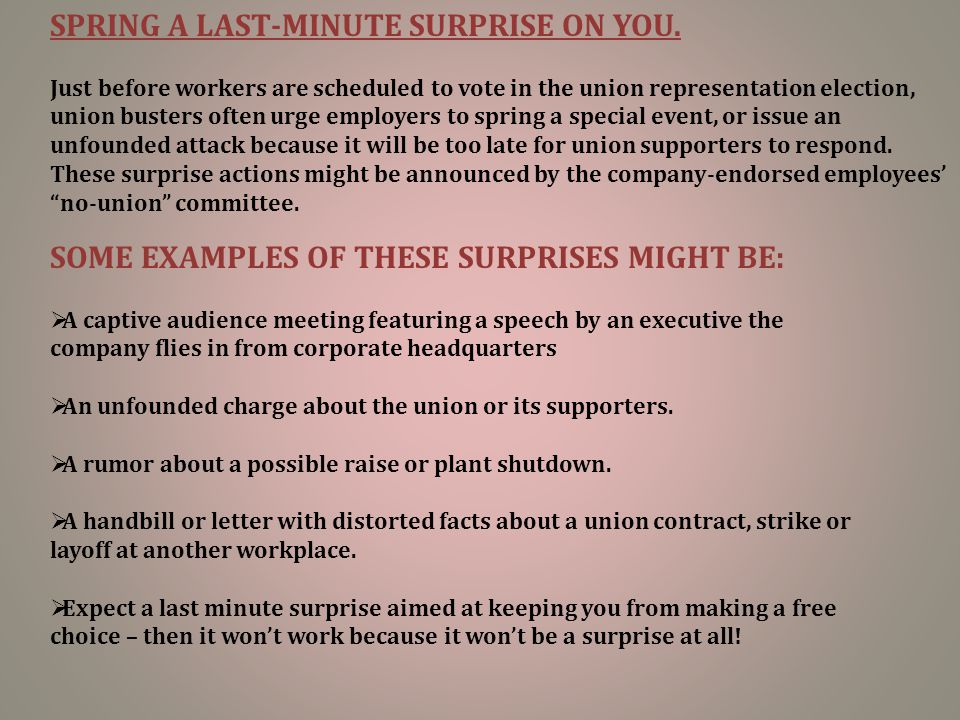 SPRING A LAST-MINUTE SURPRISE ON YOU. Just before workers are scheduled to vote in the union representation election, union busters often urge employe