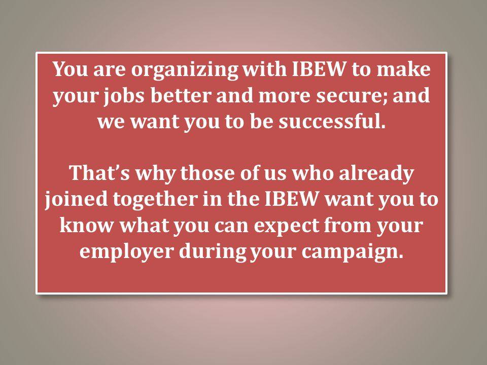 You are organizing with IBEW to make your jobs better and more secure; and we want you to be successful. That's why those of us who already joined tog