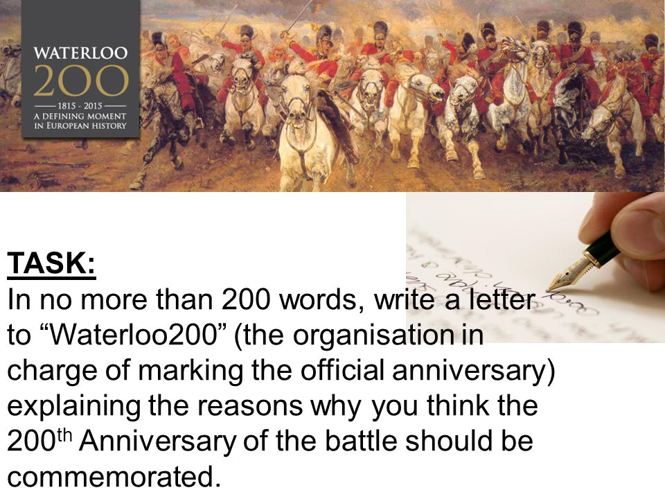 TASK: In no more than 200 words, write a letter to Waterloo200 (the organisation in charge of marking the official anniversary) explaining the reasons why you think the 200 th Anniversary of the battle should be commemorated.