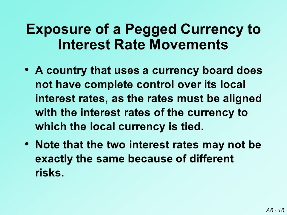 A6 - 16 Exposure of a Pegged Currency to Interest Rate Movements A country that uses a currency board does not have complete control over its local interest rates, as the rates must be aligned with the interest rates of the currency to which the local currency is tied.