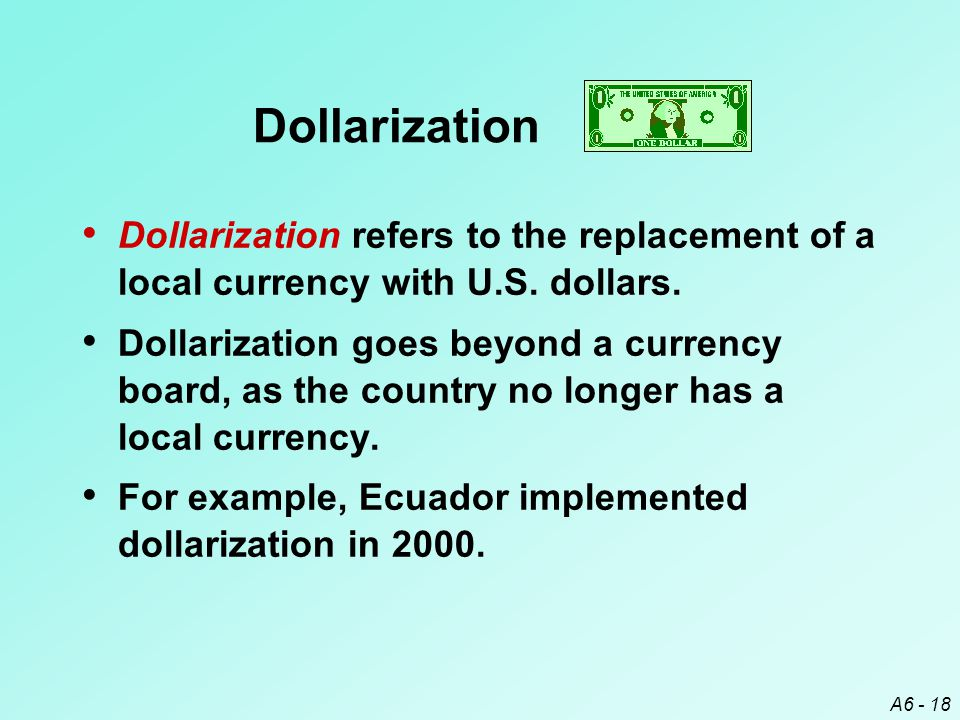 A6 - 18 Dollarization Dollarization refers to the replacement of a local currency with U.S.