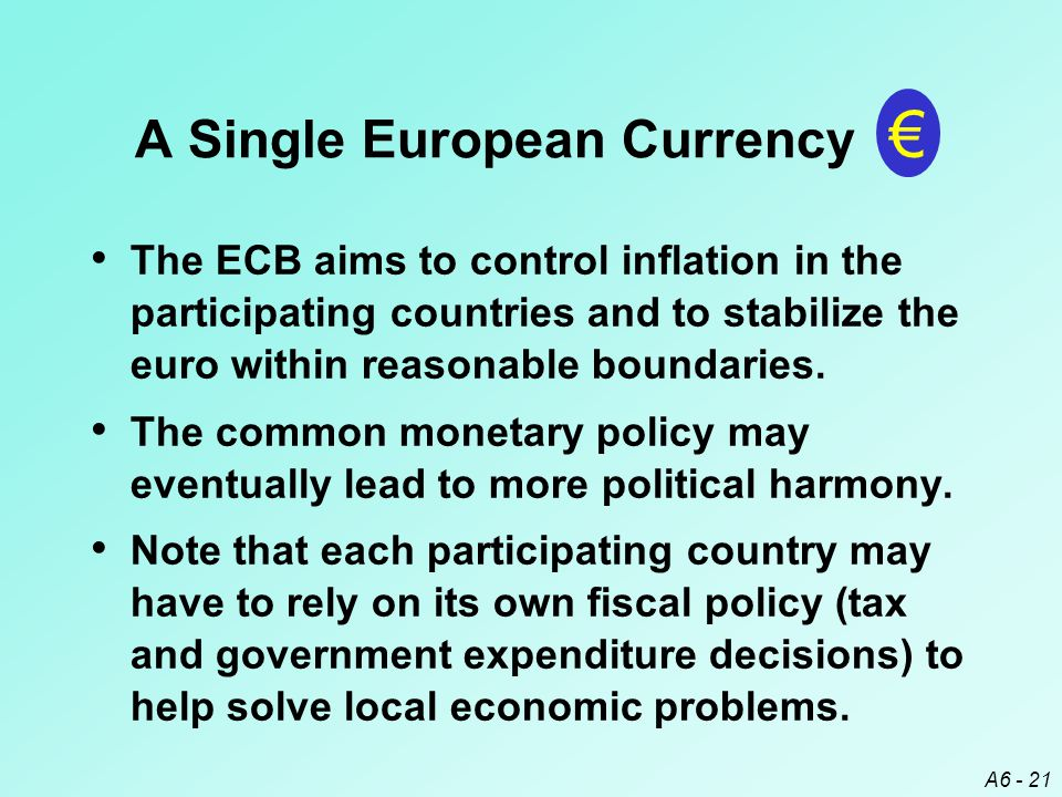 A6 - 21 The ECB aims to control inflation in the participating countries and to stabilize the euro within reasonable boundaries.