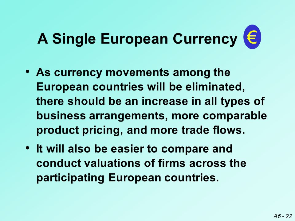 A6 - 22 As currency movements among the European countries will be eliminated, there should be an increase in all types of business arrangements, more comparable product pricing, and more trade flows.