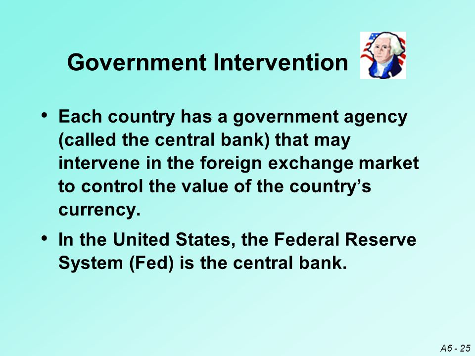 A6 - 25 Government Intervention Each country has a government agency (called the central bank) that may intervene in the foreign exchange market to control the value of the country's currency.
