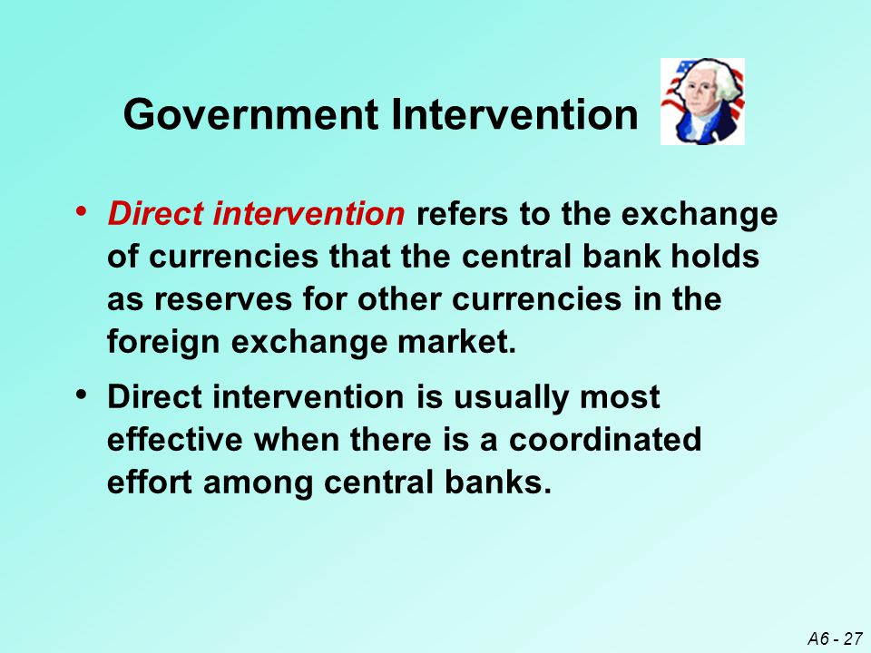 A6 - 27 Direct intervention refers to the exchange of currencies that the central bank holds as reserves for other currencies in the foreign exchange market.
