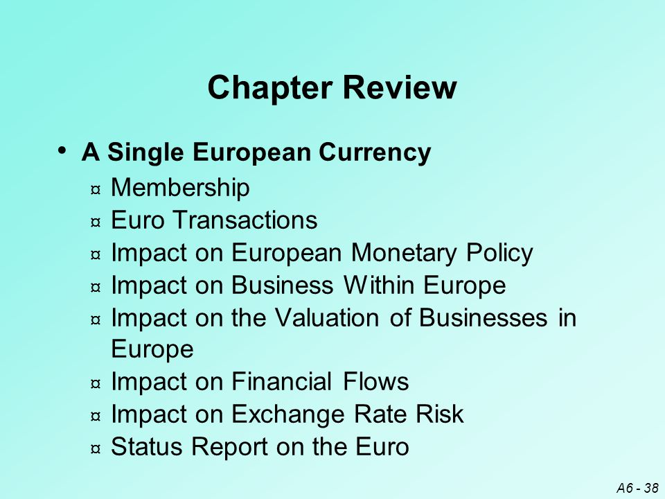 A6 - 38 Chapter Review A Single European Currency ¤ Membership ¤ Euro Transactions ¤ Impact on European Monetary Policy ¤ Impact on Business Within Europe ¤ Impact on the Valuation of Businesses in Europe ¤ Impact on Financial Flows ¤ Impact on Exchange Rate Risk ¤ Status Report on the Euro
