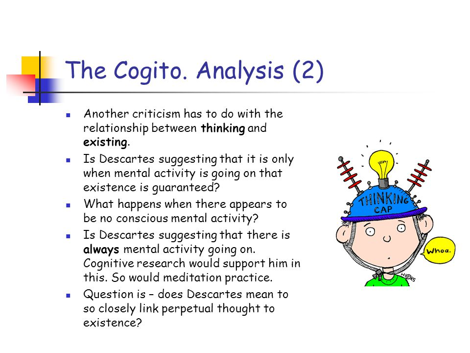 The Cogito. Analysis (2) Another criticism has to do with the relationship between thinking and existing. Is Descartes suggesting that it is only when