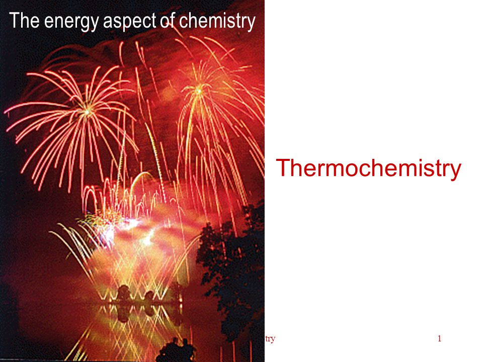 Thermochemistry1 The energy aspect of chemistry