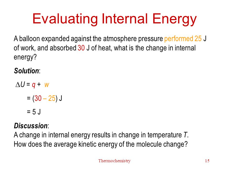 Thermochemistry15 Evaluating Internal Energy A balloon expanded against the atmosphere pressure performed 25 J of work, and absorbed 30 J of heat, wha