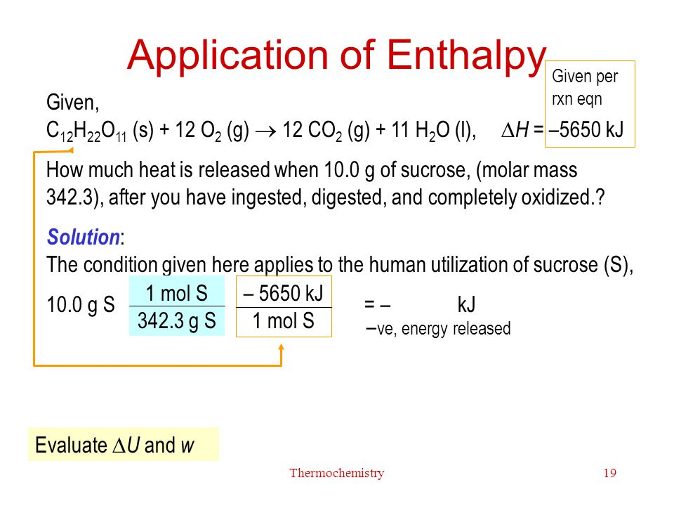 Thermochemistry19 Application of Enthalpy Given, C 12 H 22 O 11 (s) + 12 O 2 (g)  12 CO 2 (g) + 11 H 2 O (l),  H = –5650 kJ How much heat is release