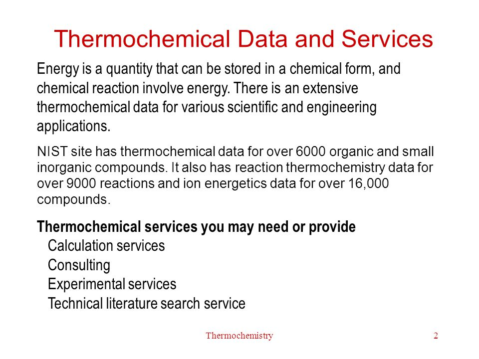 Thermochemistry2 Thermochemical Data and Services Energy is a quantity that can be stored in a chemical form, and chemical reaction involve energy. Th
