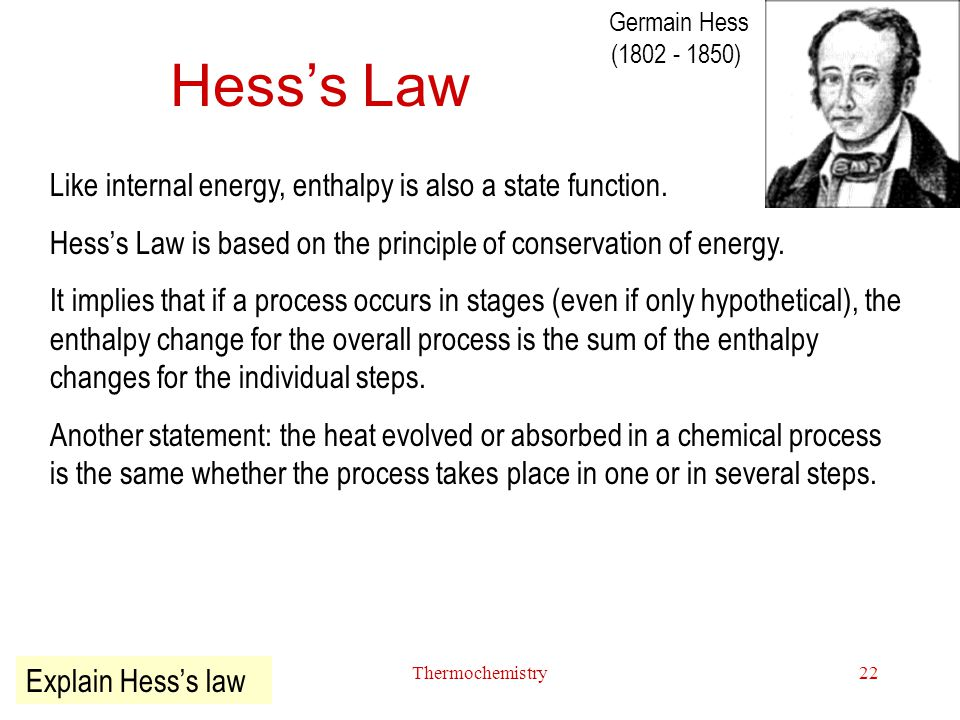 Thermochemistry22 Hess's Law Like internal energy, enthalpy is also a state function. Hess's Law is based on the principle of conservation of energy.