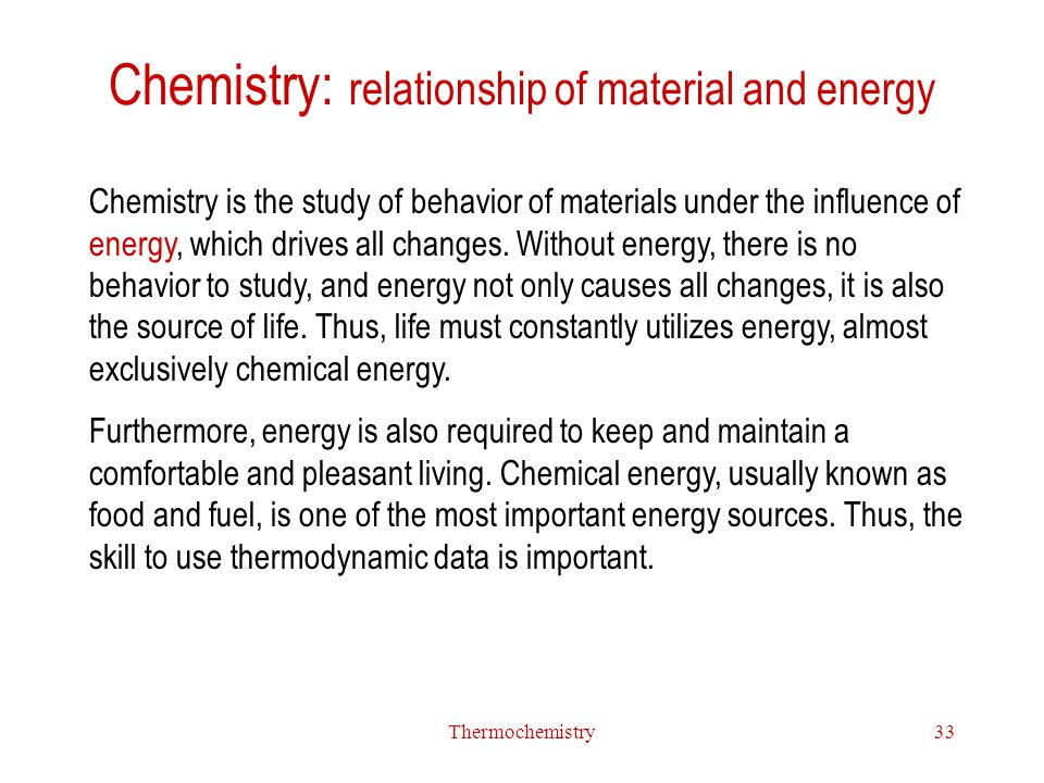 Thermochemistry33 Chemistry: relationship of material and energy Chemistry is the study of behavior of materials under the influence of energy, which