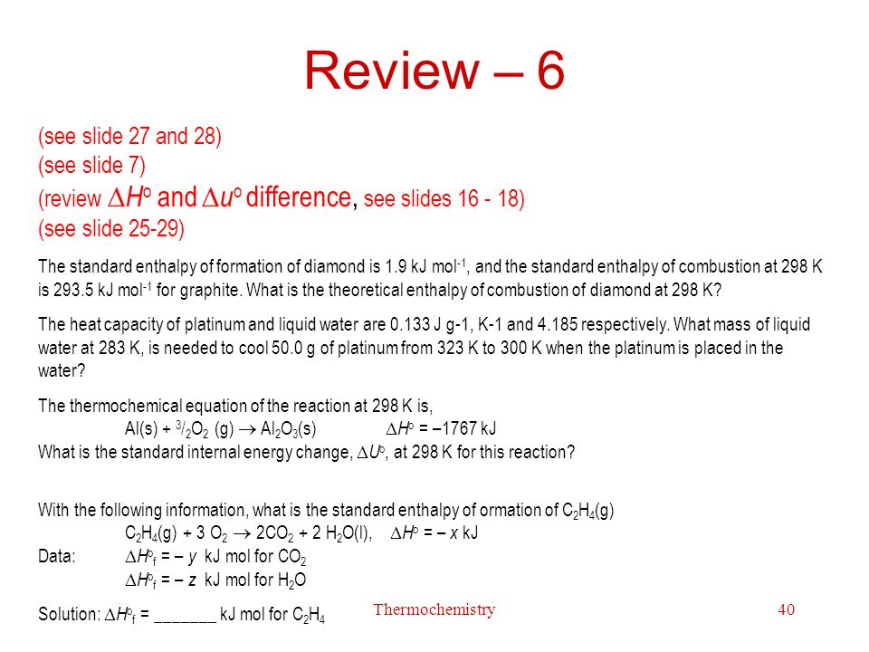 Thermochemistry40 Review – 6 (see slide 27 and 28) (see slide 7) (review  Ho and  uo difference, see slides 16 - 18) (see slide 25-29) The standard