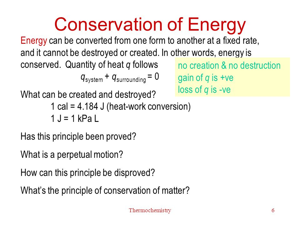 Thermochemistry6 Conservation of Energy Energy can be converted from one form to another at a fixed rate, and it cannot be destroyed or created. In ot