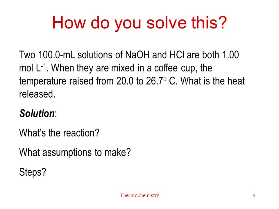 Thermochemistry9 How do you solve this? Two 100.0-mL solutions of NaOH and HCl are both 1.00 mol L -1. When they are mixed in a coffee cup, the temper