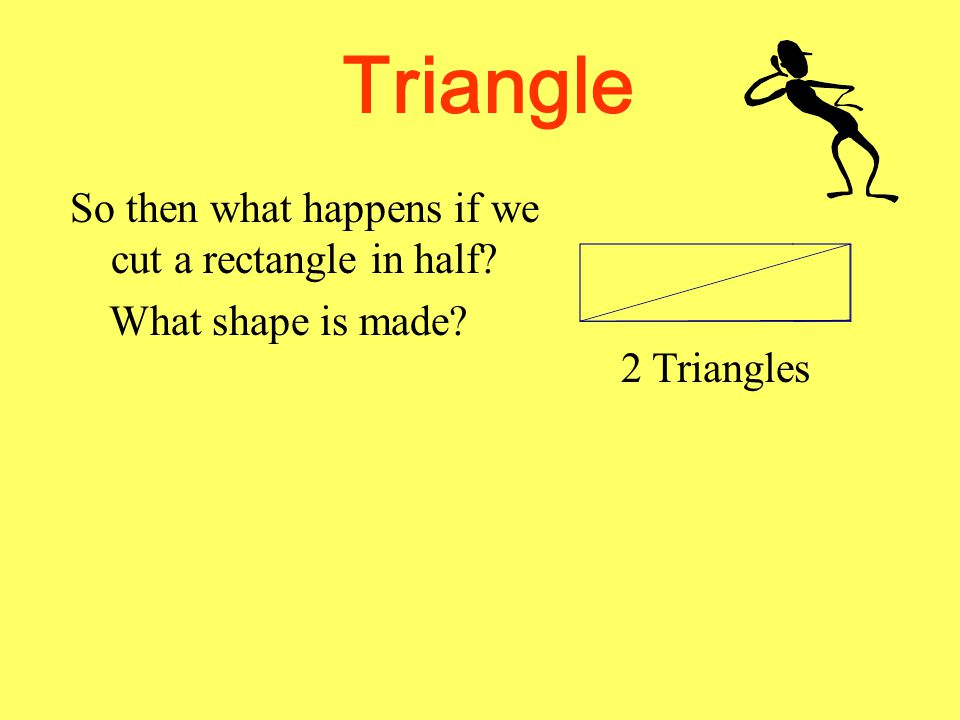 Triangle So then what happens if we cut a rectangle in half? What shape is made?