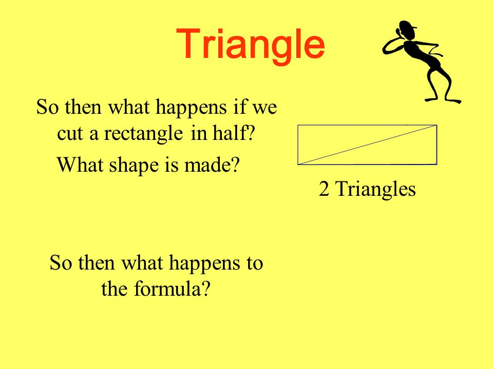 Triangle So then what happens if we cut a rectangle in half What shape is made 2 Triangles