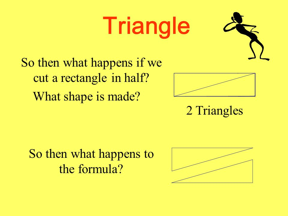 Triangle So then what happens if we cut a rectangle in half.