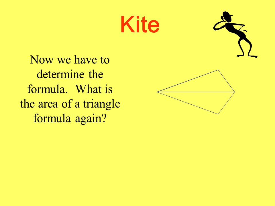 Kite So there is just one more left. Let's go back to the triangle.