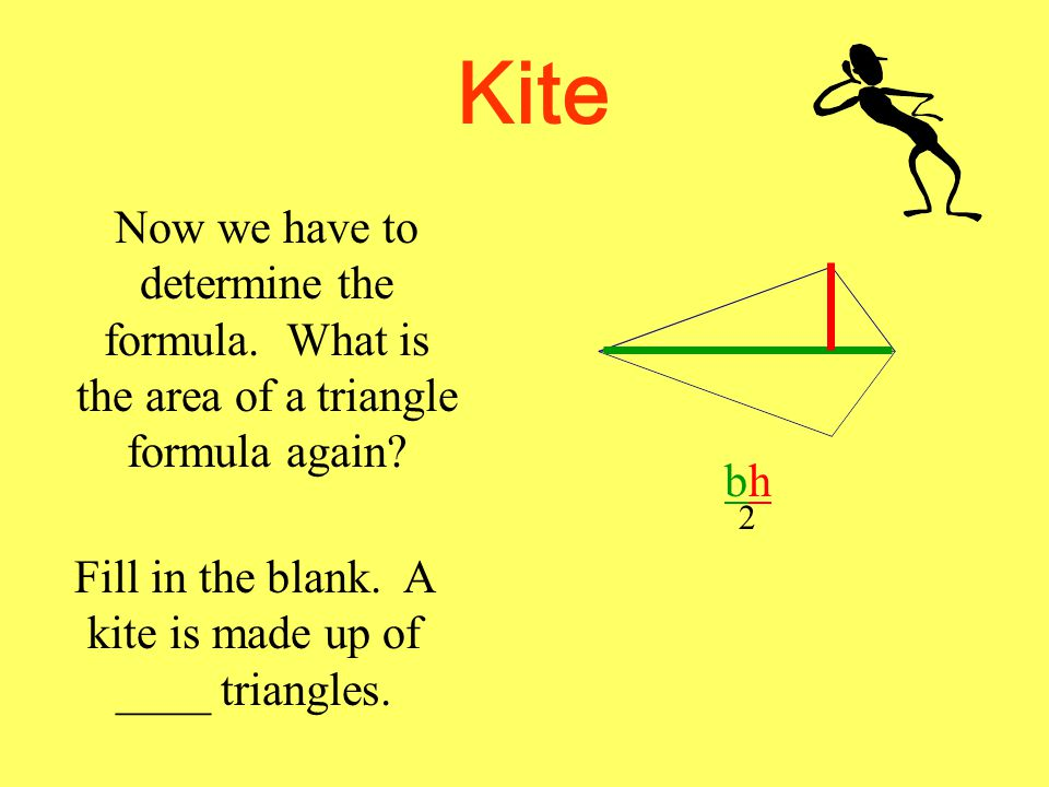 Kite Now we have to determine the formula. What is the area of a triangle formula again? bhbh 2