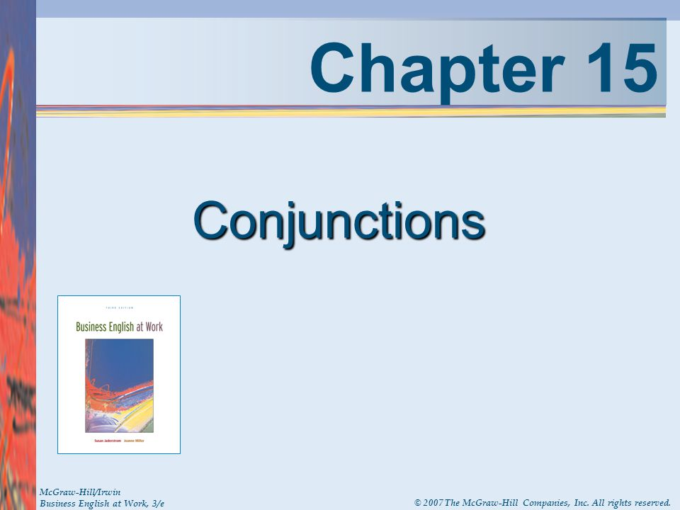 Chapter 15 Conjunctions McGraw-Hill/Irwin Business English at Work, 3/e © 2007 The McGraw-Hill Companies, Inc. All rights reserved.