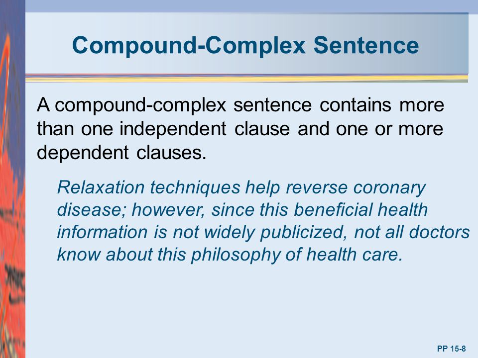 Compound-Complex Sentence PP 15-8 A compound-complex sentence contains more than one independent clause and one or more dependent clauses. Relaxation