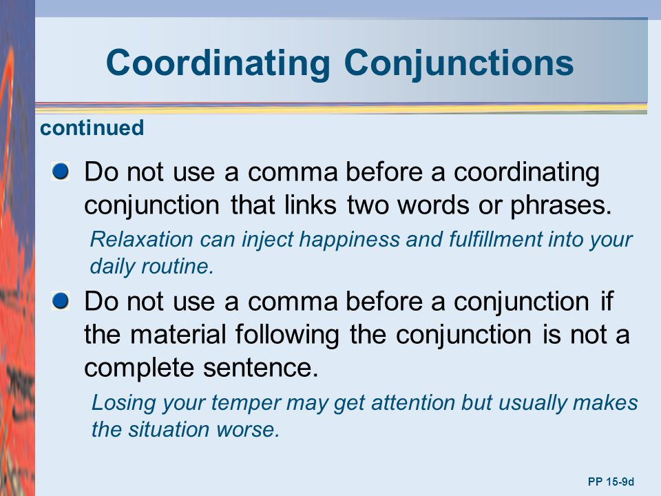 Coordinating Conjunctions PP 15-9d Do not use a comma before a coordinating conjunction that links two words or phrases. Relaxation can inject happine