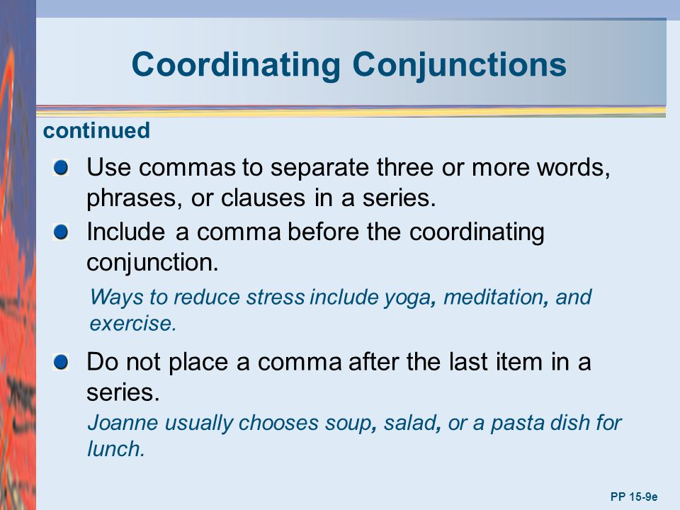 Coordinating Conjunctions PP 15-9e Use commas to separate three or more words, phrases, or clauses in a series. Include a comma before the coordinatin